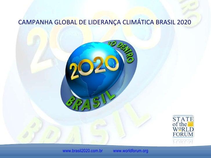 CAMPANHA GLOBAL DE LIDERANÇA CLIMÁTICA BRASIL 2020 www.brasil2020.com.br   www.worldforum.org