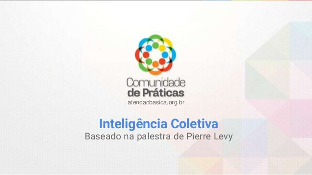 atencaobasica.org.br Inteligência Coletiva Baseado na palestra de Pierre Levy