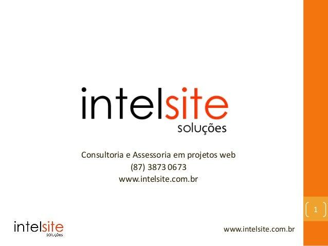 Consultoria e Assessoria em projetos web (87) 3873 0673 www.intelsite.com.br www.intelsite.com.br 1