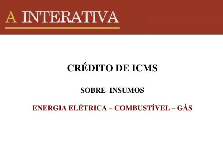 CRÉDITO DE ICMS                         SOBRE INSUMOS       CRÉDITO DE ICMS          SOBRE INSUMOSENERGIA ELÉTRICA – COMBU...