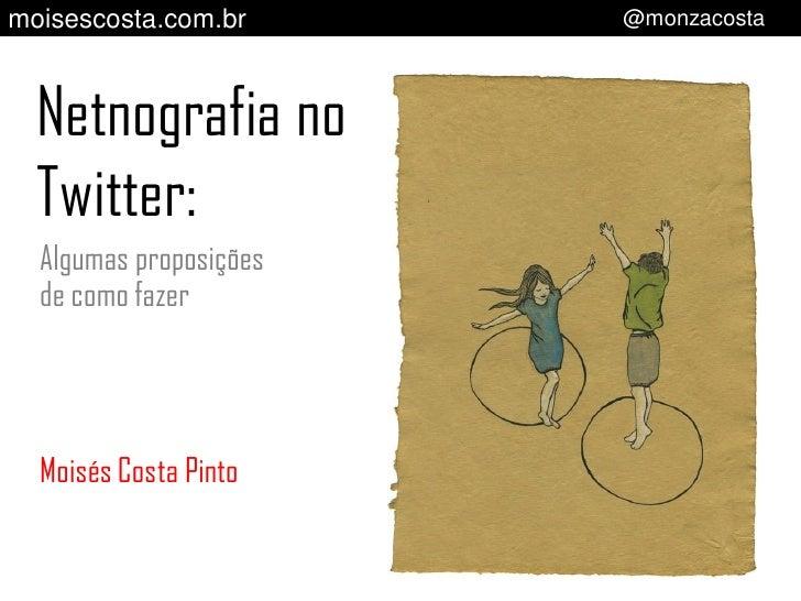 moisescosta.com.br      @monzacosta  Netnografia no  Twitter:  Algumas proposições  de como fazer  Moisés Costa Pinto