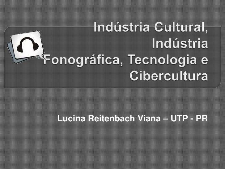 Indústria Cultural, Indústria Fonográfica, Tecnologia e Cibercultura<br />Lucina Reitenbach Viana – UTP - PR<br />