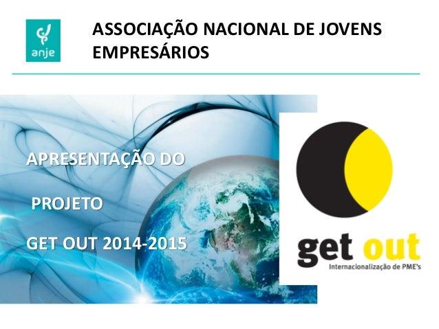 ASSOCIAÇÃO NACIONAL DE JOVENS EMPRESÁRIOS  APRESENTAÇÃO DO  PROJETO GET OUT 2014-2015