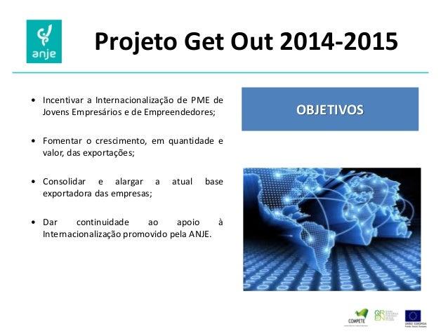 Projeto Get Out 2014-2015  Incentivar a Internacionalização de PME de Jovens Empresários e de Empreendedores;  Fomentar ...