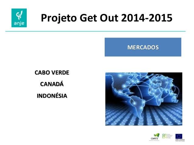 Projeto Get Out 2014-2015  MERCADOS  CABO VERDE  CANADÁ  INDONÉSIA