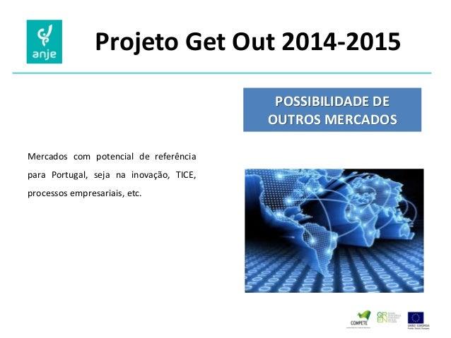 Projeto Get Out 2014-2015  POSSIBILIDADE DE OUTROS MERCADOS  Mercados com potencial de referência para Portugal, seja na i...