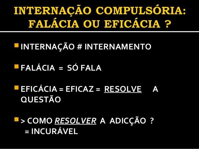  INTERNAÇÃO # INTERNAMENTO  FALÁCIA = SÓ FALA  EFICÁCIA = EFICAZ = RESOLVE A QUESTÃO  > COMO RESOLVER A ADICÇÃO ? = IN...