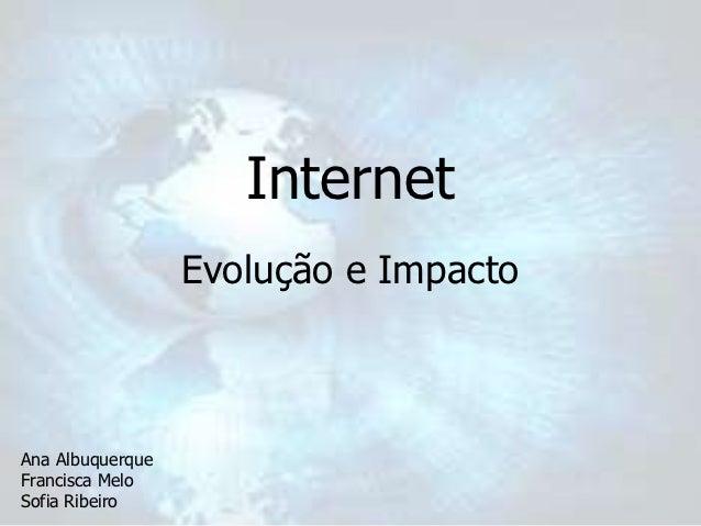 Internet                  Evolução e ImpactoAna AlbuquerqueFrancisca MeloSofia Ribeiro