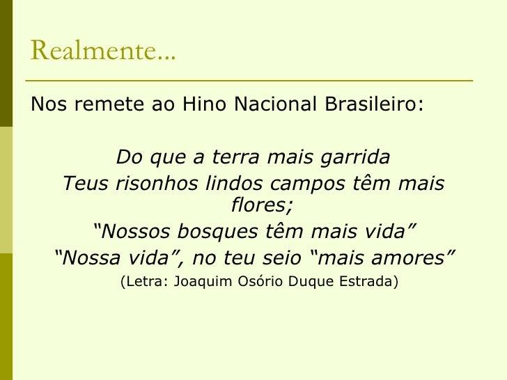 Realmente... <ul><li>Nos remete ao Hino Nacional Brasileiro: </li></ul><ul><li>Do que a terra mais garrida </li></ul><ul><...