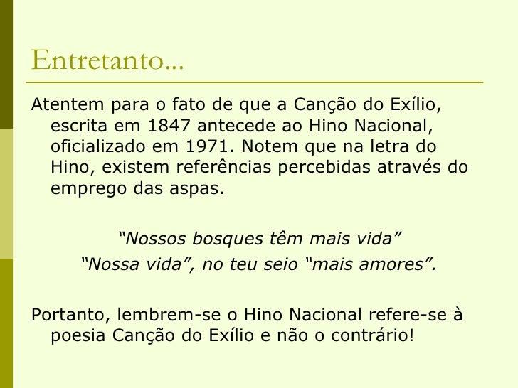Entretanto... <ul><li>Atentem para o fato de que a Canção do Exílio, escrita em 1847 antecede ao Hino Nacional, oficializa...