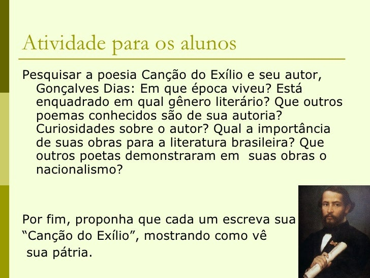 Atividade para os alunos <ul><li>Pesquisar a poesia Canção do Exílio e seu autor, Gonçalves Dias: Em que época viveu? Está...