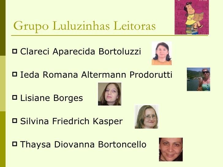 Grupo Luluzinhas Leitoras <ul><li>Clareci Aparecida Bortoluzzi </li></ul><ul><li>Ieda Romana Altermann Prodorutti </li></u...