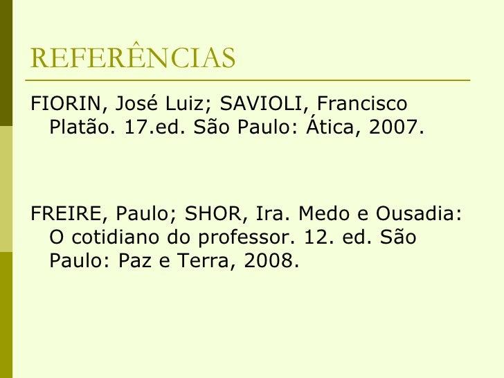 REFERÊNCIAS <ul><li>FIORIN, José Luiz; SAVIOLI, Francisco Platão. 17.ed. São Paulo: Ática, 2007. </li></ul><ul><li>FREIRE,...
