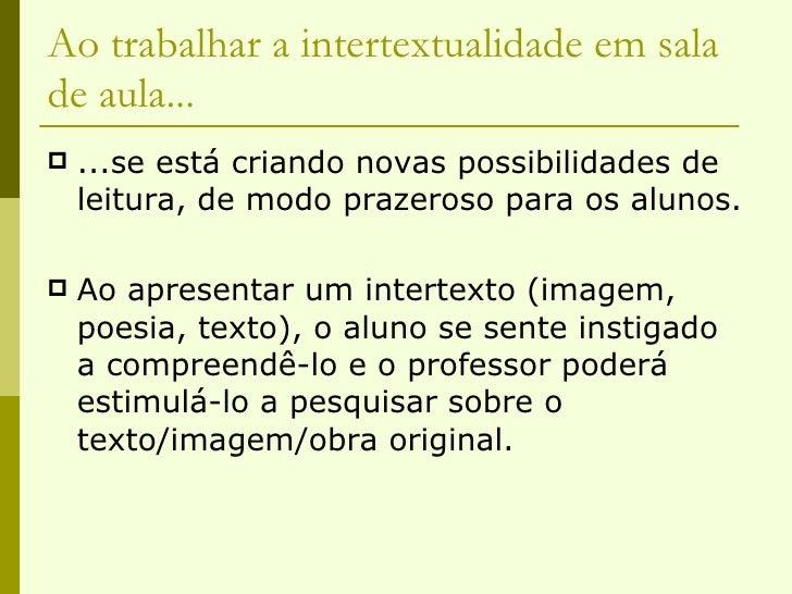 Ao trabalhar a intertextualidade em sala de aula... <ul><li>...se está criando novas possibilidades de leitura, de modo pr...