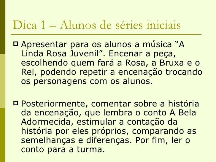 """Dica 1 – Alunos de séries iniciais <ul><li>Apresentar para os alunos a música """"A Linda Rosa Juvenil"""". Encenar a peça, esco..."""