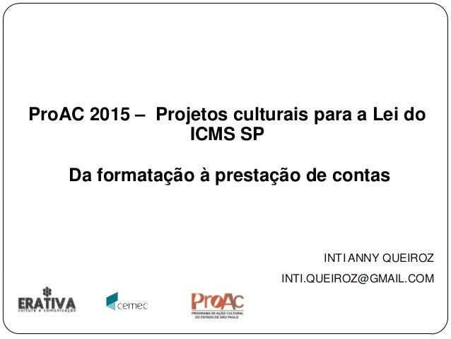 ProAC 2015 – Projetos culturais para a Lei do ICMS SP Da formatação à prestação de contas INTI ANNY QUEIROZ INTI.QUEIROZ@G...