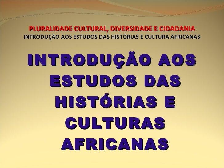 PLURALIDADE CULTURAL, DIVERSIDADE E CIDADANIA INTRODUÇÃO AOS ESTUDOS DAS HISTÓRIAS E CULTURA AFRICANAS <ul><li>INTRODUÇÃO ...