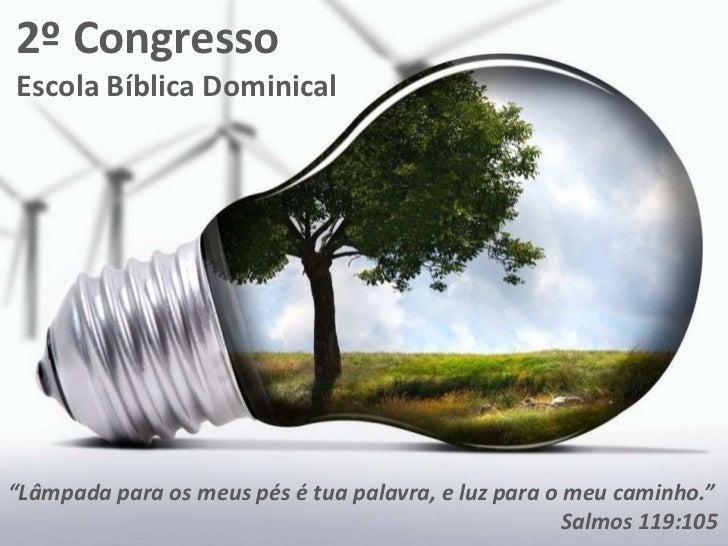 """2º CongressoEscola Bíblica Dominical""""Lâmpada para os meus pés é tua palavra, e luz para o meu caminho.""""                   ..."""