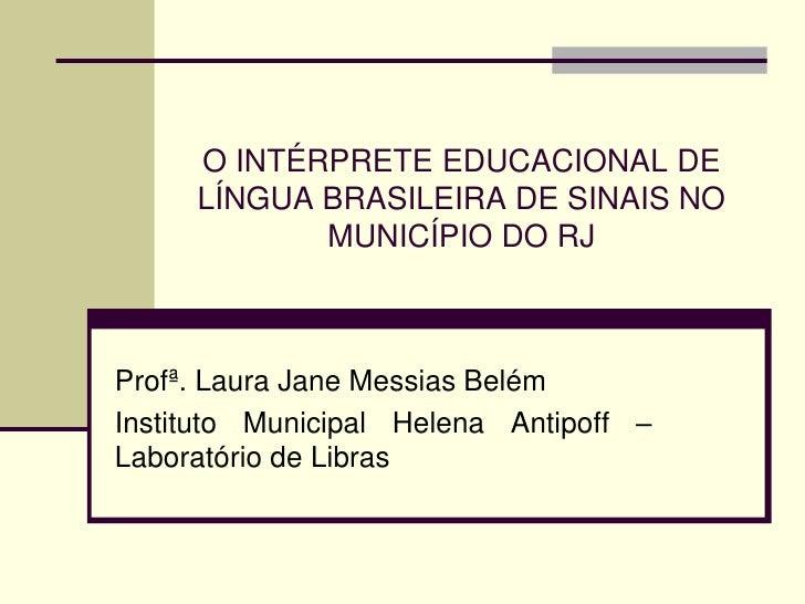 O INTÉRPRETE EDUCACIONAL DE     LÍNGUA BRASILEIRA DE SINAIS NO            MUNICÍPIO DO RJProfª. Laura Jane Messias BelémIn...
