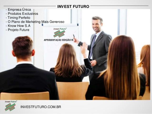 INVEST FUTURO  - Empresa Única  - Produtos Exclusivos  - Timing Perfeito  - O Plano de Marketing Mais Generoso  - Know How...