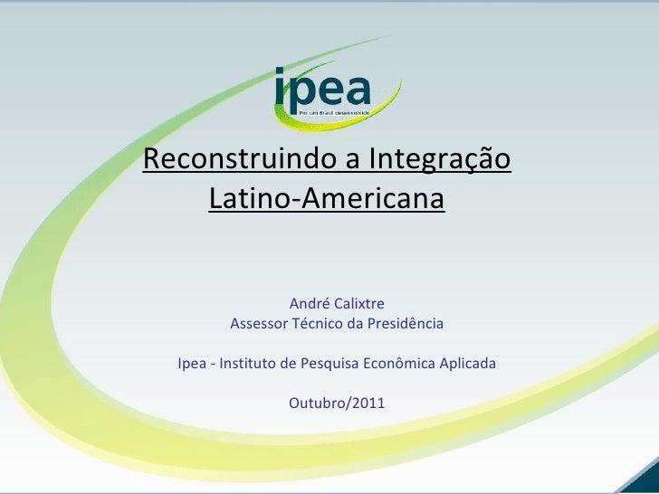 Reconstruindo a Integração Latino-Americana André Calixtre Assessor Técnico da Presidência Ipea - Instituto de Pesquisa Ec...
