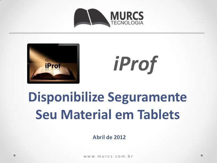 iProfDisponibilize Seguramente Seu Material em Tablets             Abril de 2012        w w w. m u r c s . c o m . b r