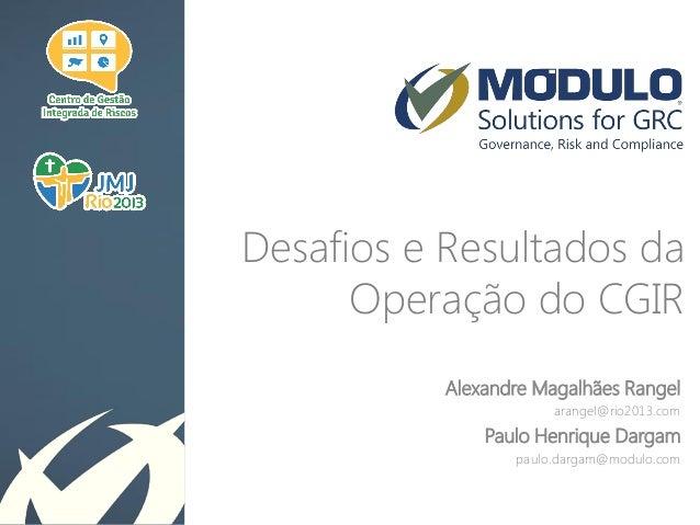 Desafios e Resultados da Operação do CGIR Alexandre Magalhães Rangel arangel@rio2013.com  Paulo Henrique Dargam paulo.darg...