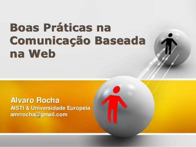 Álvaro Rocha AISTI & Universidade Europeia amrrocha@gmail.com Boas Práticas na Comunicação Baseada na Web