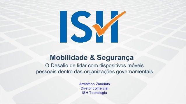 Mobilidade & Segurança O Desafio de lidar com dispositivos móveis pessoais dentro das organizações governamentais Armsthon...