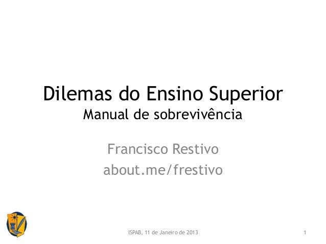 Dilemas do Ensino Superior    Manual de sobrevivência       Francisco Restivo      about.me/frestivo          ISPAB, 11 de...