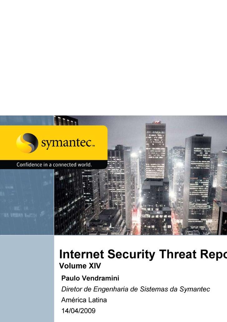 Internet Security Threat Report  Volume XIV  Paulo Vendramini Diretor de Engenharia de Sistemas da Symantec América Latina...
