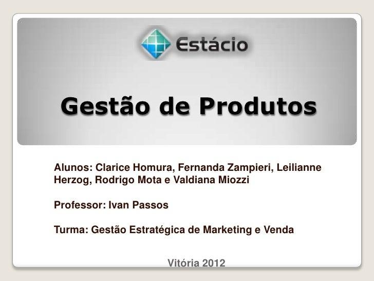 Gestão de ProdutosAlunos: Clarice Homura, Fernanda Zampieri, LeilianneHerzog, Rodrigo Mota e Valdiana MiozziProfessor: Iva...