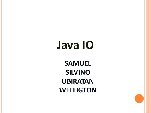 Java IO SAMUEL SILVINOUBIRATANWELLIGTON