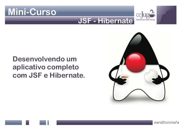 Mini-Curso                   JSF - Hibernate     Desenvolvendo um aplicativo completo com JSF e Hibernate.
