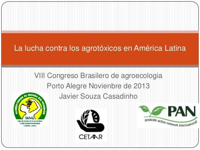 La lucha contra los agrotóxicos en América Latina  VIII Congreso Brasilero de agroecologia Porto Alegre Novienbre de 2013 ...