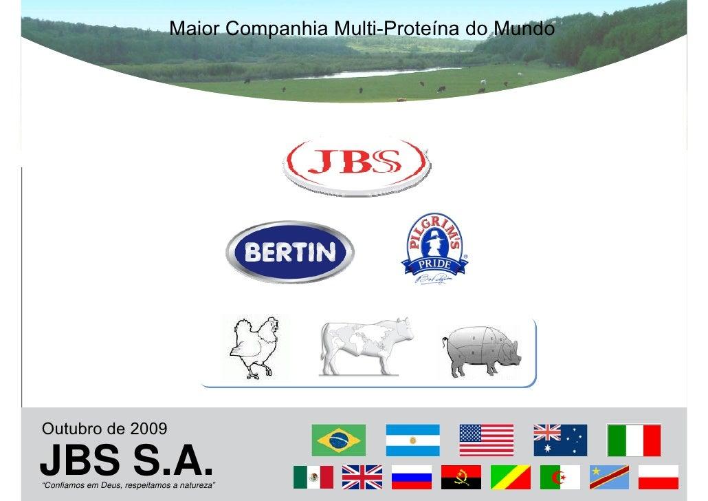 """Maior Companhia Multi-Proteína do Mundo     Outubro de 2009  JBS S.A. """"Confiamos em Deus, respeitamos a natureza"""""""