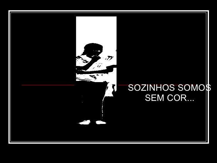 SOZINHOS SOMOS SEM COR...