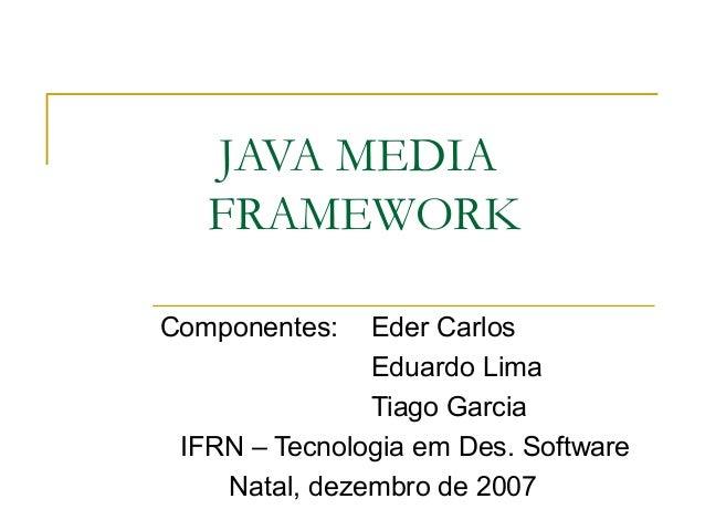 JAVA MEDIA FRAMEWORK Componentes: Eder Carlos Eduardo Lima Tiago Garcia IFRN – Tecnologia em Des. Software Natal, dezembro...