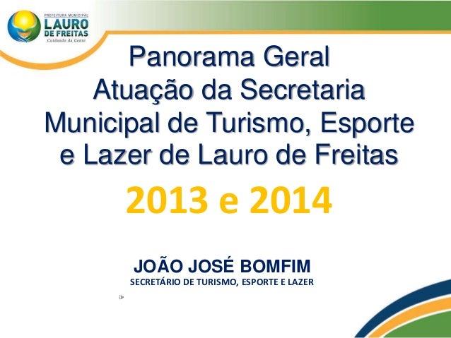 Panorama Geral Atuação da Secretaria Municipal de Turismo, Esporte e Lazer de Lauro de Freitas 2013 e 2014 JOÃO JOSÉ BOMFI...