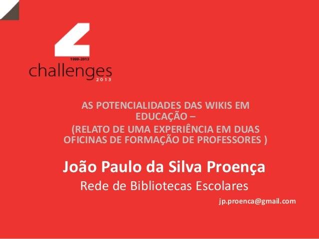 João Paulo da Silva Proença Rede de Bibliotecas Escolares AS POTENCIALIDADES DAS WIKIS EM EDUCAÇÃO – (RELATO DE UMA EXPERI...