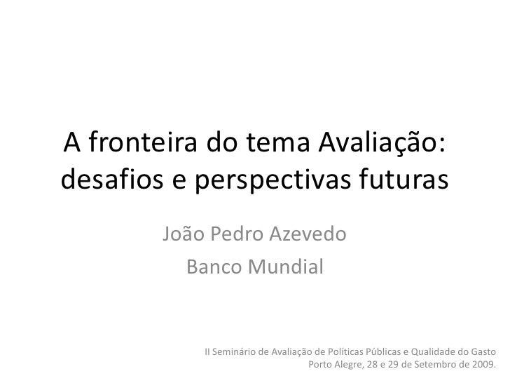 A fronteira do tema Avaliação: desafios e perspectivas futuras         João Pedro Azevedo           Banco Mundial         ...