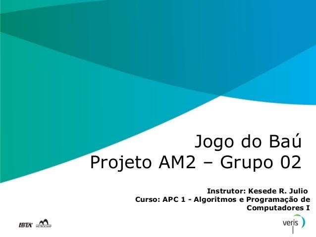 Jogo do BaúProjeto AM2 – Grupo 02                      Instrutor: Kesede R. Julio    Curso: APC 1 - Algoritmos e Programaç...