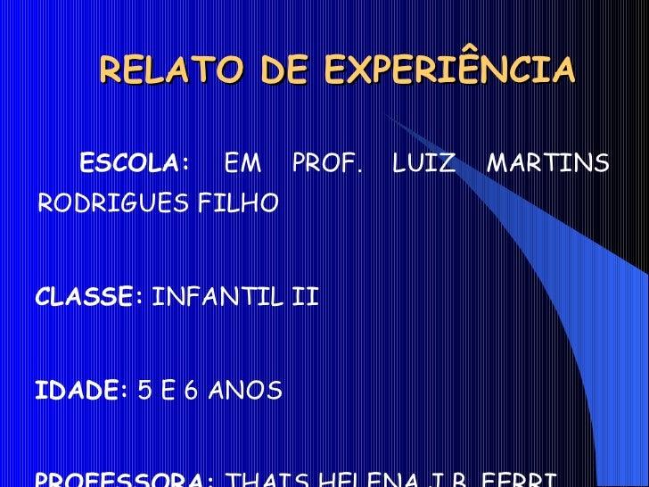 RELATO DE EXPERIÊNCIA <ul><li>ESCOLA:  EM PROF. LUIZ MARTINS RODRIGUES FILHO </li></ul><ul><li>CLASSE:  INFANTIL II </li><...