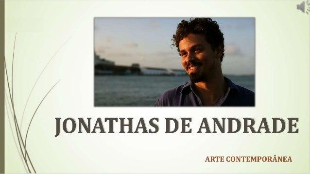 JONATHAS DE ANDRADE  NASCEU NO ESTADO DE ALAGOAS EM 1982,  RESIDE NA CIDADE DO RECIFE NO ESTADO DE  PERNAMBUCO.  UM ARTIST...