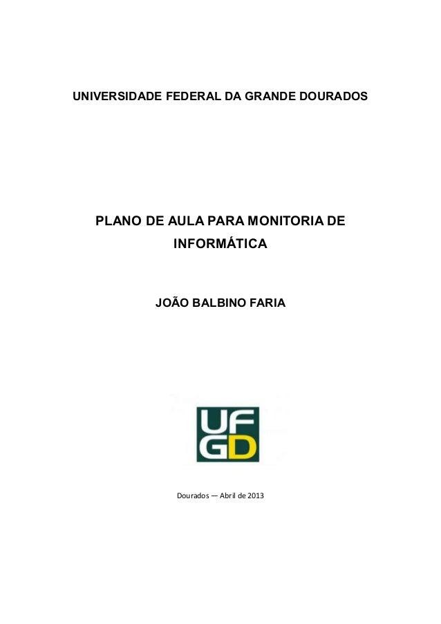 UNIVERSIDADE FEDERAL DA GRANDE DOURADOSPLANO DE AULA PARA MONITORIA DEINFORMÁTICAJOÃO BALBINO FARIADourados — Abril de 2013