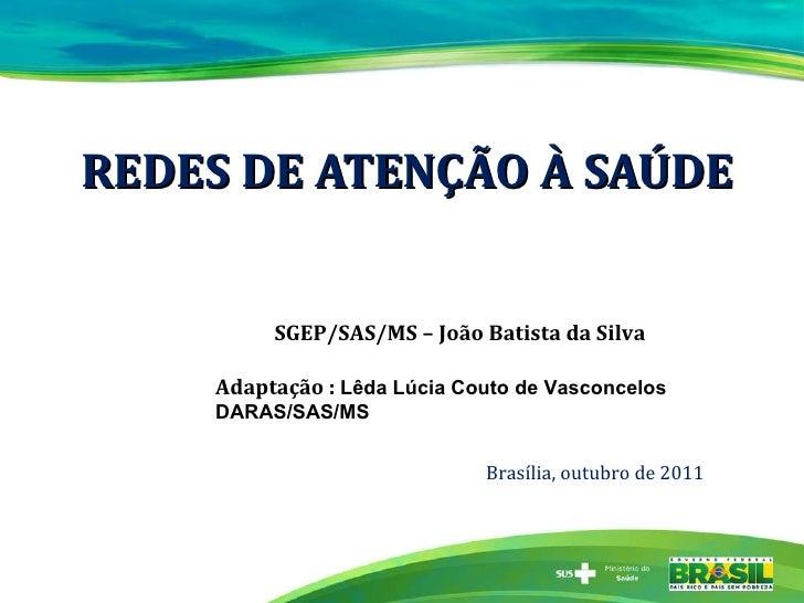 REDES DE ATENÇÃO À SAÚDE SGEP/SAS/MS – João Batista da Silva Adaptação :  Lêda Lúcia Couto de Vasconcelos DARAS/SAS/MS Bra...