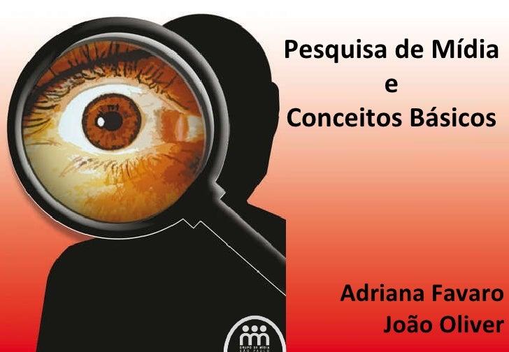 Pesquisa de Mídia e Conceitos Básicos Adriana Favaro João Oliver