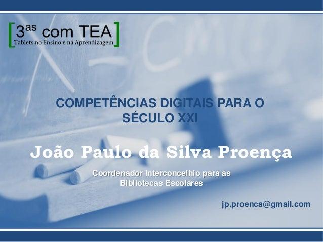 COMPETÊNCIAS DIGITAIS PARA O SÉCULO XXI João Paulo da Silva Proença Coordenador Interconcelhio para as Bibliotecas Escolar...