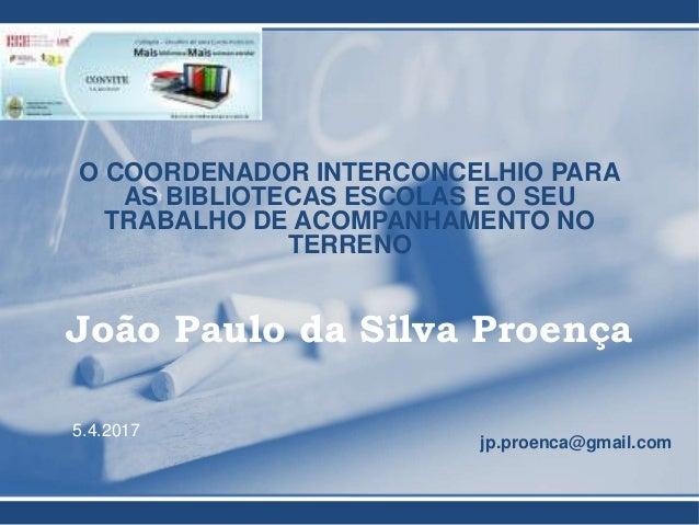 O COORDENADOR INTERCONCELHIO PARA AS BIBLIOTECAS ESCOLAS E O SEU TRABALHO DE ACOMPANHAMENTO NO TERRENO João Paulo da Silva...