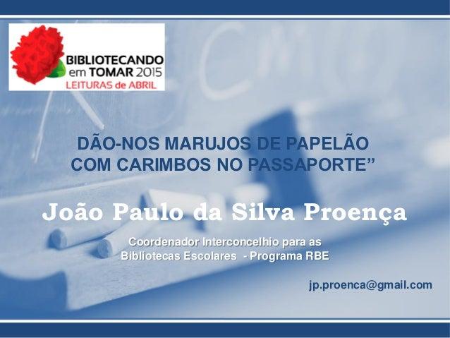 """DÃO-NOS MARUJOS DE PAPELÃO COM CARIMBOS NO PASSAPORTE"""" João Paulo da Silva Proença Coordenador Interconcelhio para as Bibl..."""
